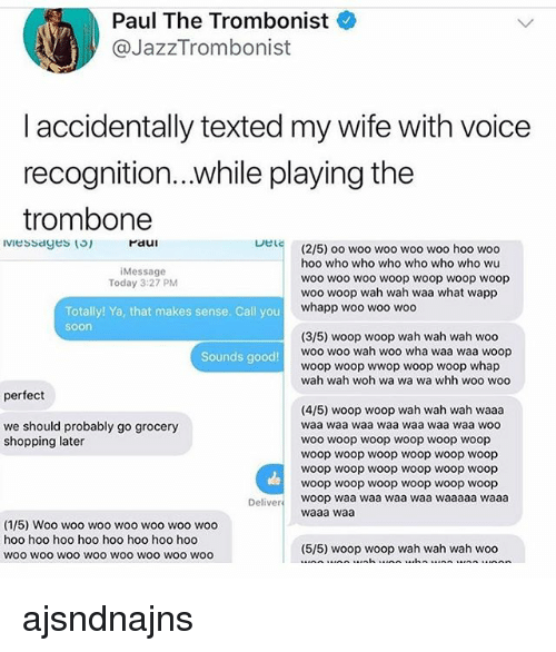 woo-hoo-hoo: Paul The Trombonist  @JazzTrombonist  l accidentally texted my wife with voice  recognition...while playing the  trombone  Paui  Lel  (2/5) oo woo woo woo woo hoo woo  hoo who who who who who who wu  woo wo0 woo woop woop woop woop  woo woop wah wah waa what wapp  whapp woo woo woo  iMessage  Today 3:27 PM  Totally! Ya, that makes sense. Call you  soon  (3/5) woop woop wah wah wah woo  woo woo wah woo wha waa waa woop  woop woop wwop woop woop whap  wah wah woh wa wa wa whh woo woo  Sounds good!  perfect  (4/5) woop woop wah wah wah waaa  waa waa waa waa waa waa waa woo  woo woop woop woop woop woop  woop woop woop woop woop woop  woop woop woop woop woop woop  woop woop woop woop woop woop  woop waa waa waa waa waaaaa waaa  waaa waa  we should probably go grocery  shopping later  Deliver  (1/5) Woo woo woo woo woo woo woo  hoo hoo hoo hoo hoo hoo hoo hoo  woo wOO woO WOO WOO WOO WOo woo  (5/5) woop woop wah wah wah woo ajsndnajns