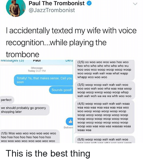 woo-hoo-hoo: Paul The Trombonist  @JazzTrombonist  laccidentally texted my wife with voice  recognition...while playing the  trombone  DeLc  (2/5) oo woo woo woo woo hoo woo  hoo who who who who who who wu  woo woo woo woop woop woop woop  woo woop wah wah waa what wapp  whapp woo woo woo  Message  Today 3:27 PM  Totally! Ya, that makes sense. Call you  soon  (3/5) woop woop wah wah wah woo  woo woo wah woo wha waa waa woop  woop woop wwop woop woop whap  wah wah woh wa wa wa whh woo woo  Sounds good!  perfect  (4/5) woop woop wah wah wah waaa  waa waa waa waa waa waa waa woo  WOO woop woop woop woop woop  woop woop woop woop woop woop  woop woop woop woop woop woop  woop woop woop woop woop woop  woop waa waa waa waa waaaaa waaa  waaa waa  we should probably go grocery  shopping later  Deliver  (1/5) Woo woo woo woo woo woo woo  hoo hoo hoo hoo hoo hoo hoo hoo  woo wOO WOO woo WOo wOO WOo woo  (5/5) woop woop wah wah wah woo This is the best thing