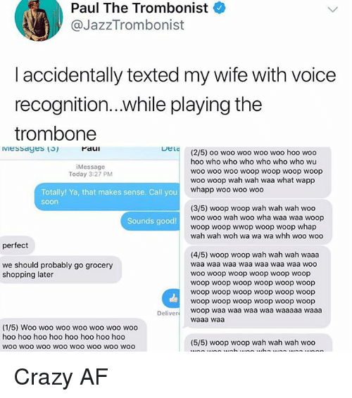 woo-hoo-hoo: Paul The Trombonist  @JazzTrombonist  laccidentally texted my wife with voice  recognition...while playing the  trombone  raui  DeLc  (2/5) oo woo woo woo woo hoo woo  hoo who who who who who who wu  woo woo woo woop woop woop woop  woo woop wah wah waa what wapp  whapp woo woo woo  Message  Today 3:27 PM  Totally! Ya, that makes sense. Call you  soon  (3/5) woop woop wah wah wah woo  woo woo wah woo wha waa waa woop  woop woop wwop woop woop whap  wah wah woh wa wa wa whh woo woo  Sounds good!  perfect  (4/5) woop woop wah wah wah waaa  waa waa waa waa waa waa waa woo  WOo woop woop woop woop woop  woop woop woop woop woop woop  woop woop woop woop woop woop  woop woop woop woop woop woop  we should probably go grocery  shopping later  Deliver woop waa waa waa waa waaaaa waaa  waaa waa  (1/5) Woo woo woo woo woo woo woo  hoo hoo hoo hoo hoo hoo hoo hoo  woo wOO woO woo woo wOO WOo woo  (5/5) woop woop wah wah wah woo Crazy AF