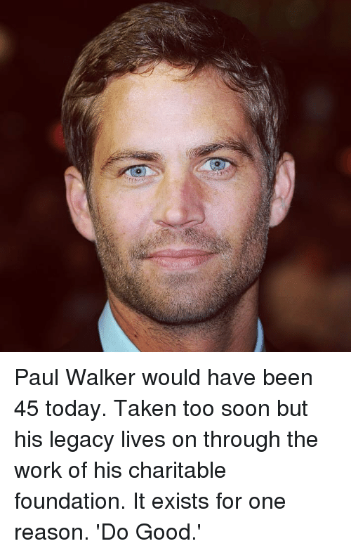 Memes, Paul Walker, and Soon...: Paul Walker would have been 45 today. Taken too soon but his legacy lives on through the work of his charitable foundation. It exists for one reason. 'Do Good.'