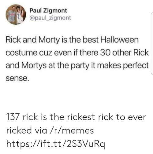 makes-perfect-sense: Paul Zigmont  @paul_zigmont  Rick and Morty is the best Halloween  costume cuz even if there 30 other Rick  and Mortys at the party it makes perfect  sense. 137 rick is the rickest rick to ever ricked via /r/memes https://ift.tt/2S3VuRq