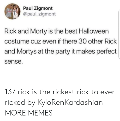 makes-perfect-sense: Paul Zigmont  @paul_zigmont  Rick and Morty is the best Halloween  costume cuz even if there 30 other Rick  and Mortys at the party it makes perfect  sense. 137 rick is the rickest rick to ever ricked by KyloRenKardashian MORE MEMES