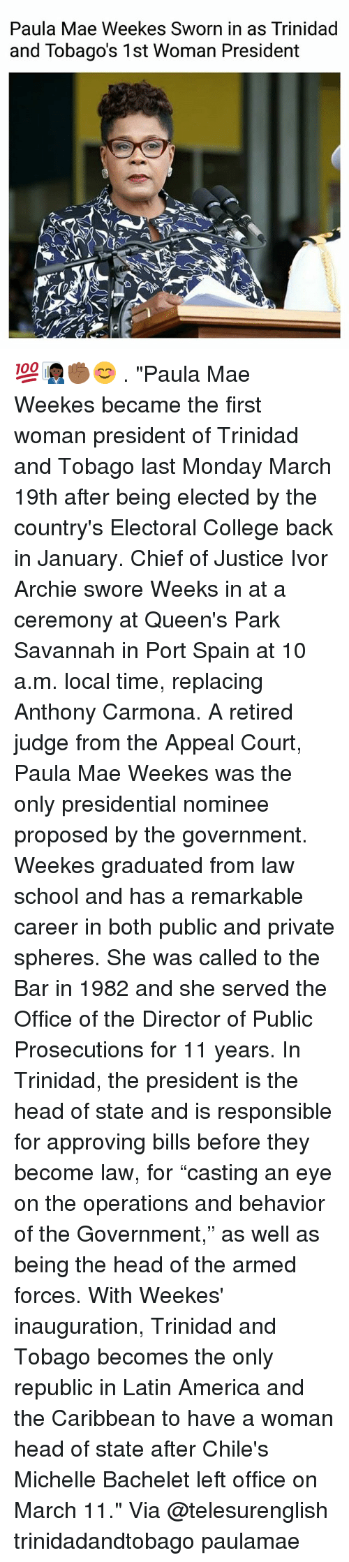 "archie: Paula Mae Weekes Sworn in as Trinidad  and Tobago's 1st Woman President 💯👩🏿‍💼✊🏾😊 . ""Paula Mae Weekes became the first woman president of Trinidad and Tobago last Monday March 19th after being elected by the country's Electoral College back in January. Chief of Justice Ivor Archie swore Weeks in at a ceremony at Queen's Park Savannah in Port Spain at 10 a.m. local time, replacing Anthony Carmona. A retired judge from the Appeal Court, Paula Mae Weekes was the only presidential nominee proposed by the government. Weekes graduated from law school and has a remarkable career in both public and private spheres. She was called to the Bar in 1982 and she served the Office of the Director of Public Prosecutions for 11 years. In Trinidad, the president is the head of state and is responsible for approving bills before they become law, for ""casting an eye on the operations and behavior of the Government,"" as well as being the head of the armed forces. With Weekes' inauguration, Trinidad and Tobago becomes the only republic in Latin America and the Caribbean to have a woman head of state after Chile's Michelle Bachelet left office on March 11."" Via @telesurenglish trinidadandtobago paulamae"