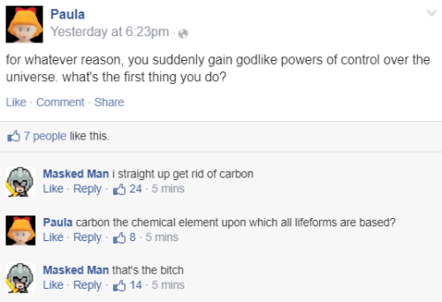 Straight Up: Paula  Yesterday at 6:23pm  for whatever reason, you suddenly gain godlike powers of control over the  universe. what's the first thing you do?  Like · Comment - Share  37 people like this.  Masked Man i straight up get rid of carbon  Like - Reply 6 24 - 5 mins  Paula carbon the chemical element upon which all lifeforms are based?  Like - Reply 38 - 5 mins  Masked Man that's the bitch  Like - Reply 6 14 - 5 mins