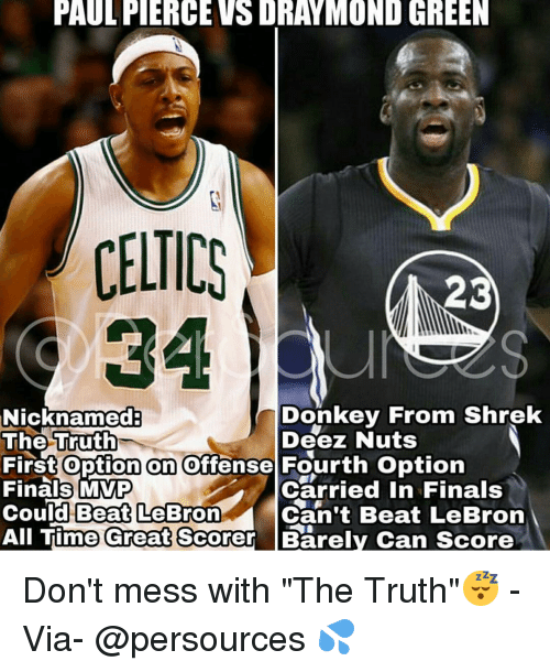 """Deez Nuts: PAULFIERCEVSDRAYMOND GREEN  CELTICS  23  Donkey From Shrek  Nicknamed  The Truth  Deez Nuts  First option on offense Fourth option  Finals MVP  Carried in Finals  Could Beat LeBron  Can't Beat LeBron  All Time Great Scorer Barely Can score Don't mess with """"The Truth""""😴 - Via- @persources 💦"""