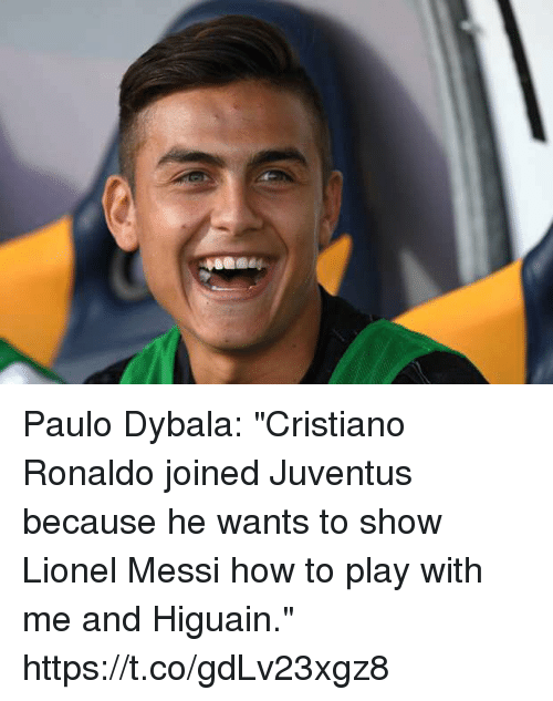 "Cristiano Ronaldo, Soccer, and Lionel Messi: Paulo Dybala: ""Cristiano Ronaldo joined Juventus because he wants to show Lionel Messi how to play with me and Higuain."" https://t.co/gdLv23xgz8"