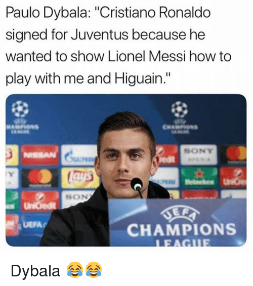 "Cristiano Ronaldo, Memes, and Sony: Paulo Dybala: ""Cristiano Ronaldo  signed for Juventus because he  wanted to show Lionel Messi how to  play with me and Higuain.""  SONY  ISSAN  SON  CHAMPIONS Dybala 😂😂"