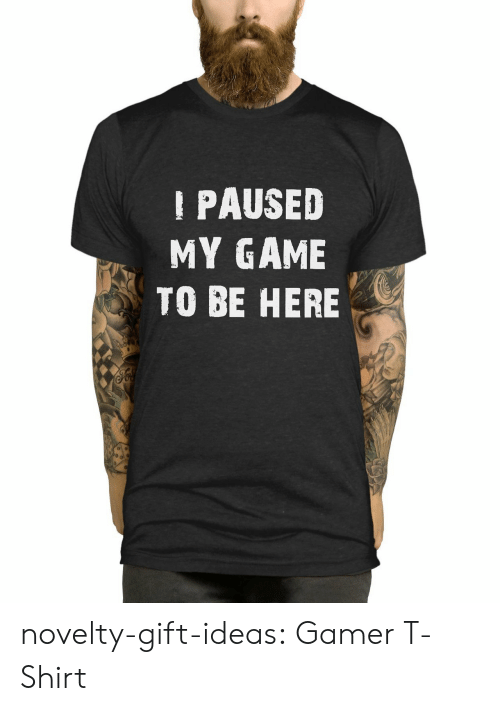 Tumblr, Blog, and Game: PAUSED  MY GAME  TO BE HERE novelty-gift-ideas:  Gamer T-Shirt