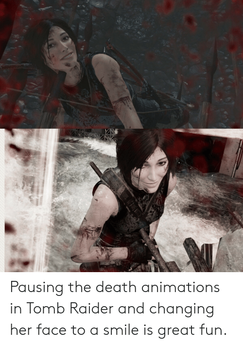 Death, Smile, and Tomb Raider: Pausing the death animations in Tomb Raider and changing her face to a smile is great fun.