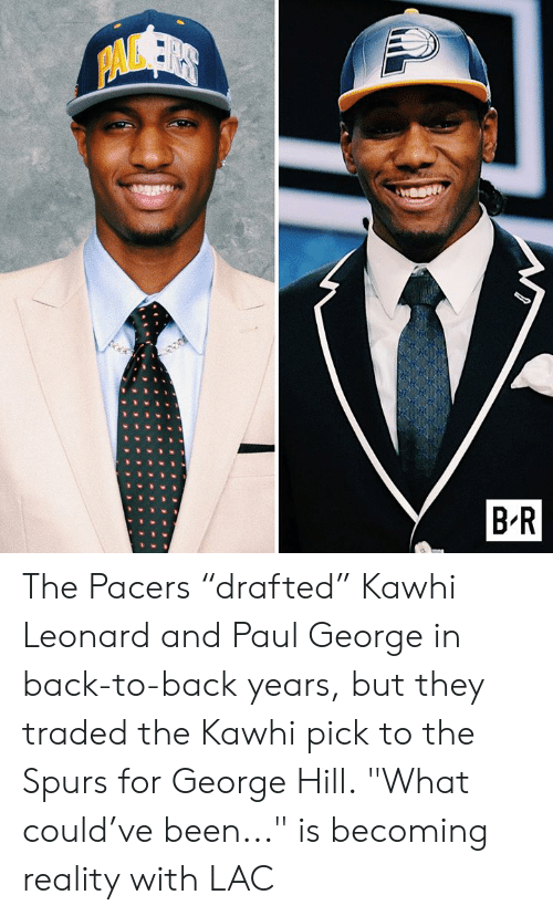 "Traded: PAVSER  B R The Pacers ""drafted"" Kawhi Leonard and Paul George in back-to-back years, but they traded the Kawhi pick to the Spurs for George Hill.  ""What could've been..."" is becoming reality with LAC"