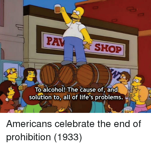 Alcohol, Prohibition, and All: PAVSHOP  ETo alcohol! The cause of, and  solution to, all of life's problems. Americans celebrate the end of prohibition (1933)