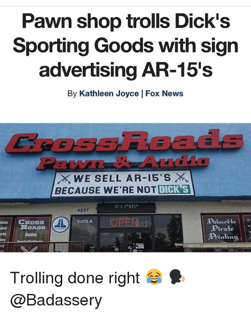 Trolling: Pawn shop trolls Dick's  Sporting Goods with sign  advertising AR-15's  By Kathleen Joyce | Fox News  CROSsRoads  EW  WE SELL AR-15'S ×  BECAUSE WE'RE NOT DICK S  4257  Palmelto  Pirale  Piing  atin  CROSS  OPEN  SUITE-A  esROADS  rts  Audio  lrs Trolling done right 😂 🗣 @Badassery