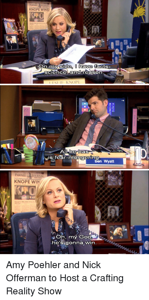 Amy Poehler, Ben Wyatt, and Facts: PAWNEEJOURNAL  KNOPE WINS!  side, I have  On my facts,  sciece, and reason  IFSLIE KNOPE   he has  is fear-mongering  Ben Wyatt   PAWNEE JOURNAL  KNOPE WIN  Oh, my God  heSigonna win Amy Poehler and Nick Offerman to Host a Crafting Reality Show