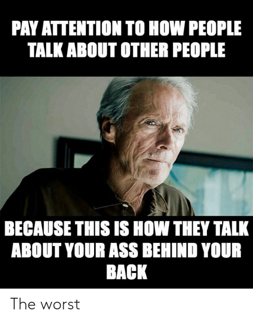 Ass, Dank, and The Worst: PAY ATTENTION TO HOW PEOPLE  TALK ABOUT OTHER PEOPLE  BECAUSE THIS IS HOW THEY TALK  ABOUT YOUR AsS BEHIND YOUR  BACK The worst