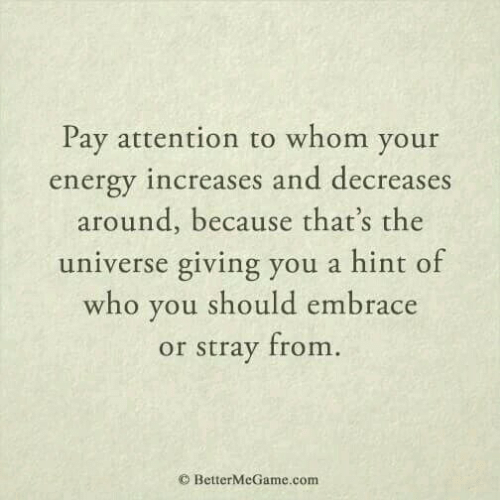 Energy, To Whom, and Com: Pay attention to whom your  energy increases and decreases  around, because that's the  universe giving you a hint of  who you should embrace  or stray from  O BetterMeGame.com