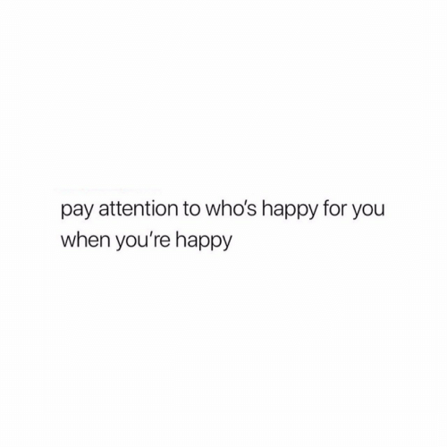 Happy, You, and For: pay attention to who's happy for you  when you're happy