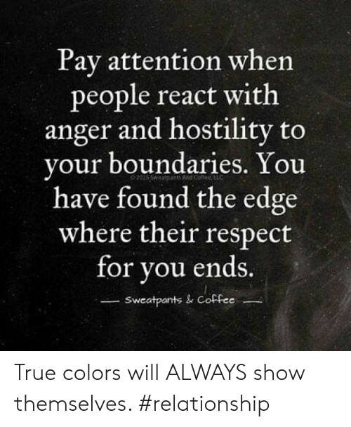 Respect, True, and Coffee: Pay attention when  people react with  anger and hostility to  your boundaries. You  have found the edge  where their respect  for you ends.  Sweatpants & Coffee True colors will ALWAYS show themselves. #relationship