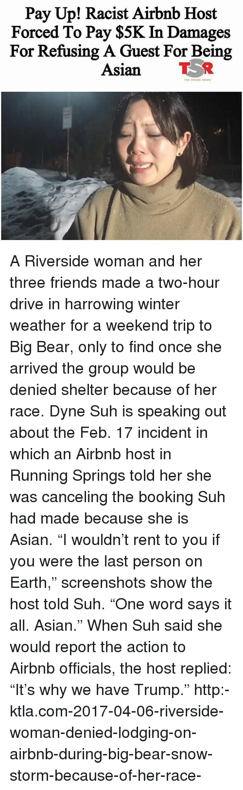 """snow storm: Pay Up! Racist Airbnb Host  Forced To Pay $5K In Damages  For Refusing A Guest For Being  Asian TR A Riverside woman and her three friends made a two-hour drive in harrowing winter weather for a weekend trip to Big Bear, only to find once she arrived the group would be denied shelter because of her race. Dyne Suh is speaking out about the Feb. 17 incident in which an Airbnb host in Running Springs told her she was canceling the booking Suh had made because she is Asian. """"I wouldn't rent to you if you were the last person on Earth,"""" screenshots show the host told Suh. """"One word says it all. Asian."""" When Suh said she would report the action to Airbnb officials, the host replied: """"It's why we have Trump."""" http:-ktla.com-2017-04-06-riverside-woman-denied-lodging-on-airbnb-during-big-bear-snow-storm-because-of-her-race-"""