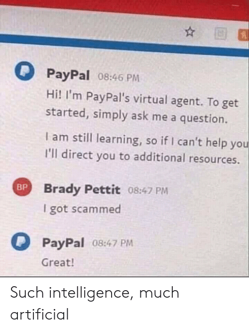 Help, Paypal, and Artificial: PayPal 08:46 PM  Hi! I'm PayPal's virtual agent. To get  started, simply ask me a question.  I am still learning, so if I can't help you  I'll direct you to additional resources  Brady Pettit 08:47 PM  I got scammed  PayPal 08:47 PM  Great! Such intelligence, much artificial