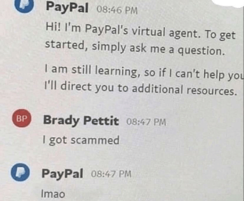 Resources: PayPal 08:46 PM  Hi! I'm PayPal's virtual agent. To get  started, simply ask me a question.  I am still learning, so if I can't help you  I'll direct you to additional resources.  BP Brady Pettit 08:47 PM  I got scammed  PayPal 08:47 PM  Imao