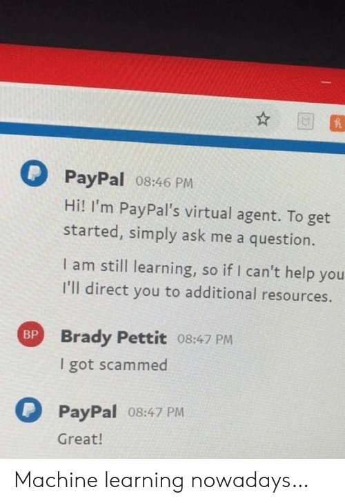 Help, Paypal, and Brady: PayPal 08:46 PM  Hi! I'm PayPal's virtual agent. To get  started, simply ask me a question.  I am still learning, so if I can't help you  I'll direct you to additional resources.  Brady Pettit 08:47 PM  BP  I got scammed  PayPal 08:47 PM  Great! Machine learning nowadays…