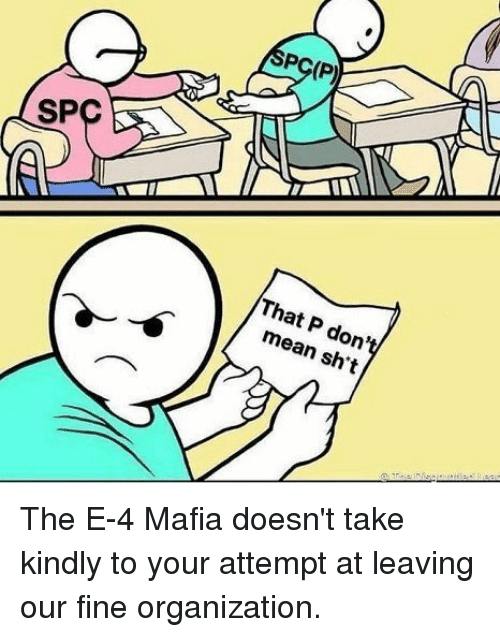 spc: PC(P)  SPC  That P don't  mean sh't The E-4 Mafia doesn't take kindly to your attempt at leaving our fine organization.