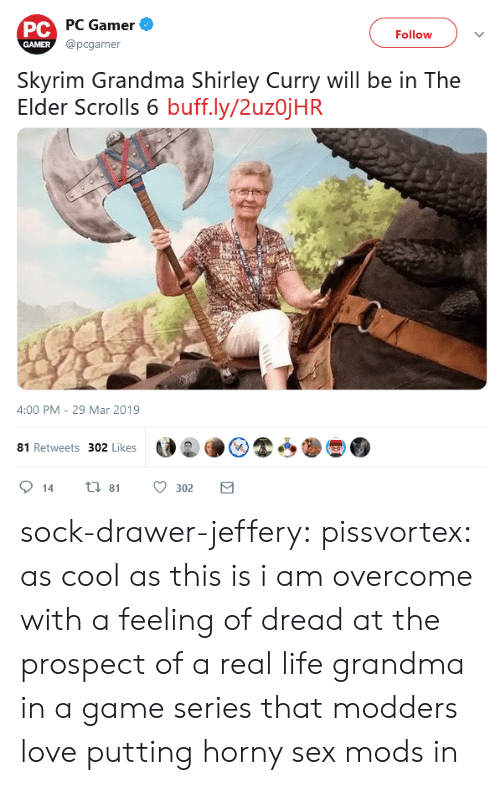 scrolls: PC PC Gamer  @pcgamer  Follow  GAMER  Skyrim Grandma Shirley Curry will be in The  Elder Scrolls 6 buff.ly/2uzojHR  4:00 PM - 29 Mar 2019  81 Retweets 302 Likes  ti 81  14  302 sock-drawer-jeffery:  pissvortex: as cool as this is i am overcome with a feeling of dread at the prospect of a real life grandma in a game series that modders love putting horny sex mods in