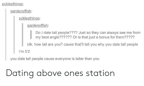 Dating, Best, and Date: pcklesthings  gardenoffish  pcklesthings:  gardenoffish  Do I date tall people???? Just so they can always see me from  my best angle?????? Or is that just a bonus for them?????  idk. how tall are you? cause that'll tell you why you date tall people  I'm 5'2  you date tall people cause everyone is taller than you Dating above ones station