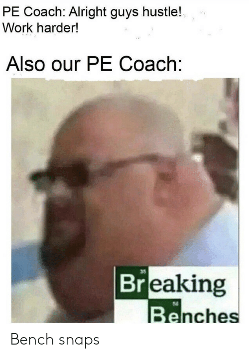 coach: PE Coach: Alright guys hustle!  Work harder!  Also our PE Coach:  35  Breaking  Benches Bench snaps