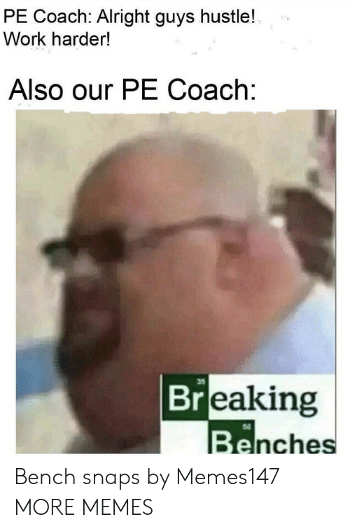 coach: PE Coach: Alright guys hustle!  Work harder!  Also our PE Coach:  35  Breaking  Benches Bench snaps by Memes147 MORE MEMES