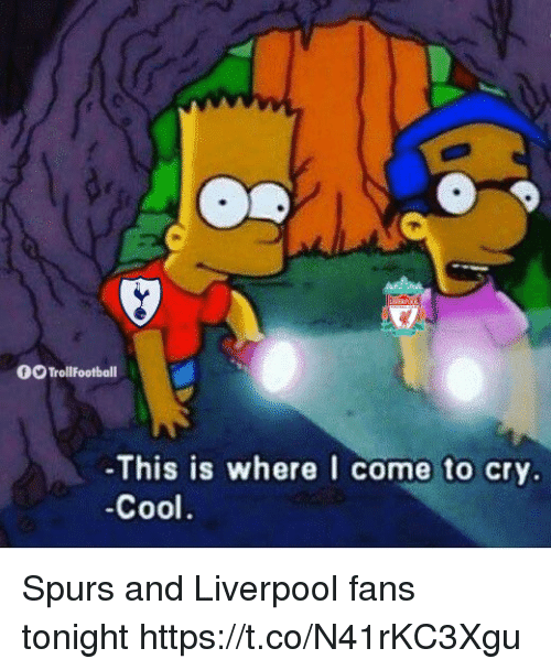 Liverpool Fans: pe  OO TrollFootball  -This is where I come to cry.  -Cool Spurs and Liverpool fans tonight https://t.co/N41rKC3Xgu