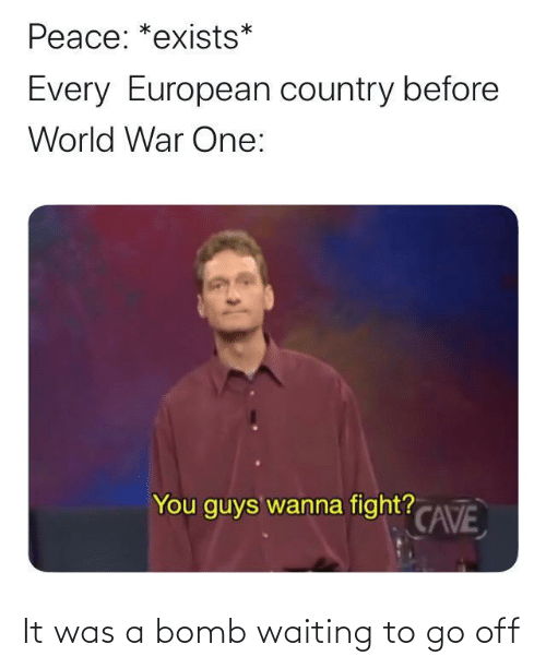 Exists: Peace: *exists*  Every European country before  World War One:  You guys wanna fight? CAVE It was a bomb waiting to go off