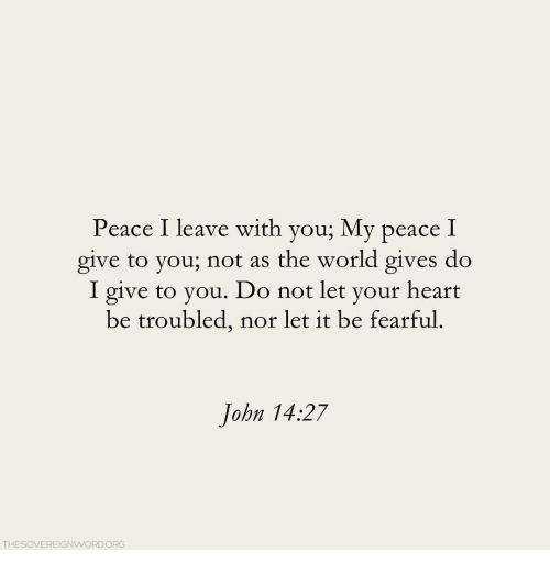 Fearful: Peace I leave with you; My peace I  give to you; not as the world gives do  I give to you. Do not let your heart  be troubled, nor let it be fearful.  John 14:27  THESOVEREIGNWORDORG