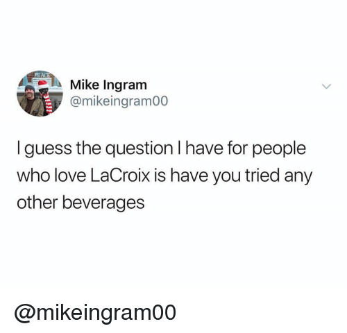 Love, Guess, and Dank Memes: PEACE  Mike Ingram  @mikeingram00  I guess the question I have for people  who love LaCroix is have you tried any  other beverages @mikeingram00