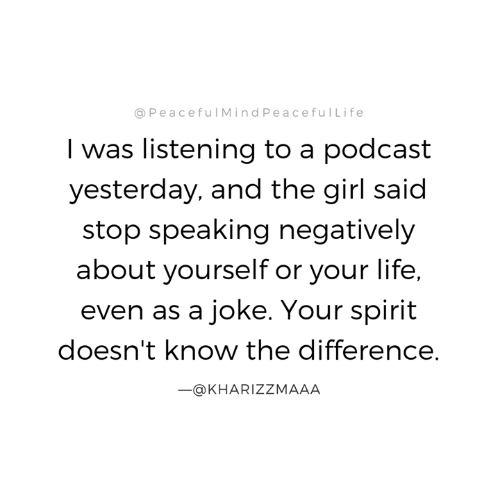 Life, Memes, and Girl: @PeacefulMindPeacefulLife  I was listening to a podcast  yesterday, and the girl said  stop speaking negatively  about yourself or your life,  even as a joke. Your spirit  doesn't know the difference.  -@KHARIZZMAAA