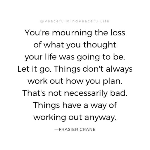 Not Necessarily: @PeacefulMindPeacefulLife  You're mourning the loss  of what you thought  your life was going to be.  Let it go. Things don't always  work out how you plan.  That's not necessarily bad.  Things have a way of  working out anyway.  FRASIER CRANE