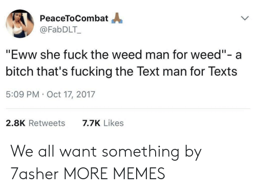 """eww: PeaceToCombat  @FabDLT_  """"Eww she fuck the weed man for weed""""- a  bitch that's fucking the Text man for Texts  5:09 PM Oct 17, 2017  2.8K Retweets  7.7K Likes We all want something by 7asher MORE MEMES"""