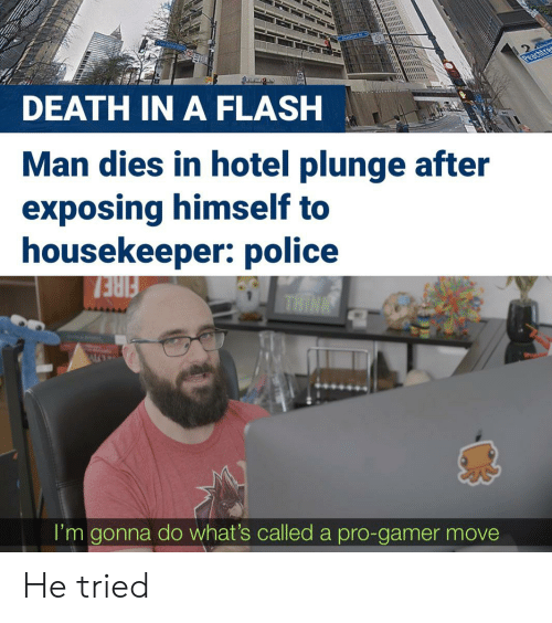 In A Flash: Peachtres  DEATH IN A FLASH  Man dies in hotel plunge after  exposing himself to  housekeeper: police  FIRE!  I'm gonna do what's called a pro-gamer move He tried