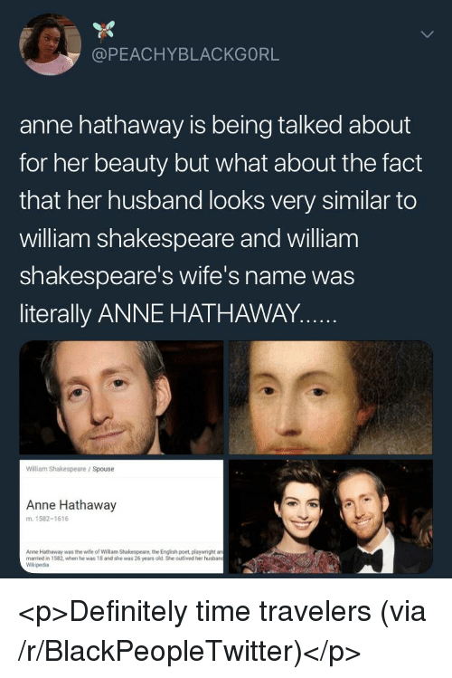 Blackpeopletwitter, Definitely, and Shakespeare: @PEACHYBLACKGORL  anne hathaway is being talked about  for her beauty but what about the fact  that her husband looks very similar to  william shakespeare and william  shakespeare's wife's name was  literally ANNE HATHAWAY..  William Shakespeare / Spouse  Anne Hathaway  m. 1582-1616  Anne Hathaway was the wife of William Shakespeare, the Engilish poet, playwright a  married in 1582, when he was 18 and she was 26 years old She outlived her husban  Wikipedia <p>Definitely time travelers (via /r/BlackPeopleTwitter)</p>