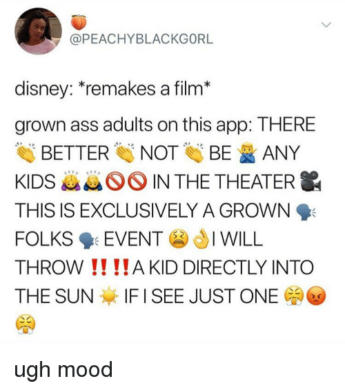 Ass, Disney, and Memes: @PEACHYBLACKGORL  disney: remakes a film*  grown ass adults on this app: THERE  Eİİ BETTER NOT BE ANY  KIDS kk IN THE THEATER  THIS IS EXCLUSIVELY A GROWN  FOLKS 9: EVENT JI WILL  THROW !! !!A KID DIRECTLY INTO  THE SUN IF I SEE JUST ONE ugh mood