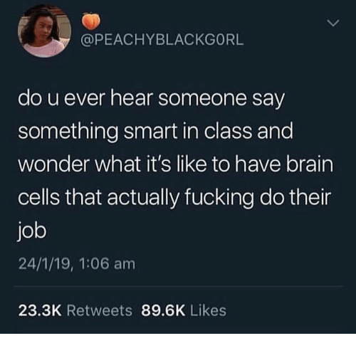 Fucking, Brain, and Wonder: @PEACHYBLACKGORL  do u ever hear someone say  something smart in class and  wonder what it's like to have brain  cells that actually fucking do their  job  24/1/19, 1:06 am  23.3K Retweets 89.6K Likes