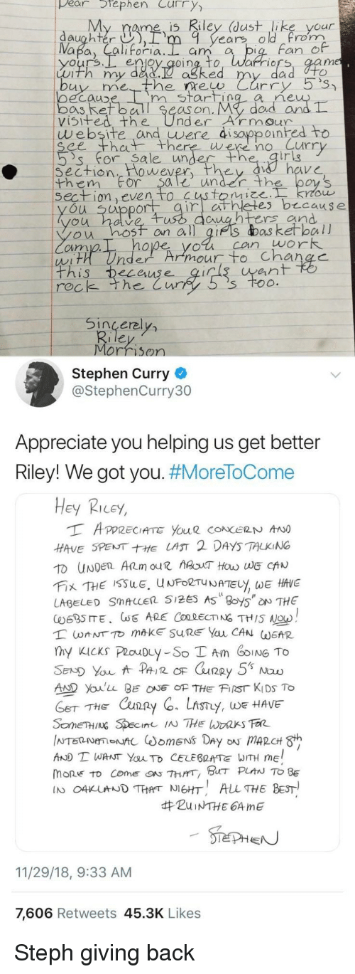Stephen Curry: pear tephen Curry  My rame is Riley (dust like your  daughter ),rm 9 years old rom  Fan e  enjoy qoing, to, Warriors, aam  Luth my dad.  ne  oecauD  bos Ret ball Se  visifed the UnderArmour  m start  as on. My  dad arn  website and uwere di sayppoinhed to  ee th there were no Curr  's' for. Sa le unde  irig  Section  them For $ale under th  wever  on even to  es b cause  u uppor  untrs and  ou hosf on all gifs das ketball  cim  hope yol can work  ean  rec  k the Cur  Sincerel  Morrison  Stephen Curry  @StephenCurry30  Appreciate you helping us get better  Riley! We got you. #MoreToCome  Hey Ricey,  HAVE SPENTE LAST 2 DAYS TALKING  LABEL SMALLER 5125 AS 8oy5 NTHE  AD Youlu BEOF THE FIST KIDS To  THE Cxun2  y, WE HAVE  AND T WANT YauTo CELEBRATE WITH ME  mone to come『ON 7hrrr, BHT PLAN TO BE  IN O4KUNDTHANEHT ALL THE BEST  #ZuiNTHE 64 me  11/29/18, 9:33 AM  7,606 Retweets 45.3K Likes Steph giving back