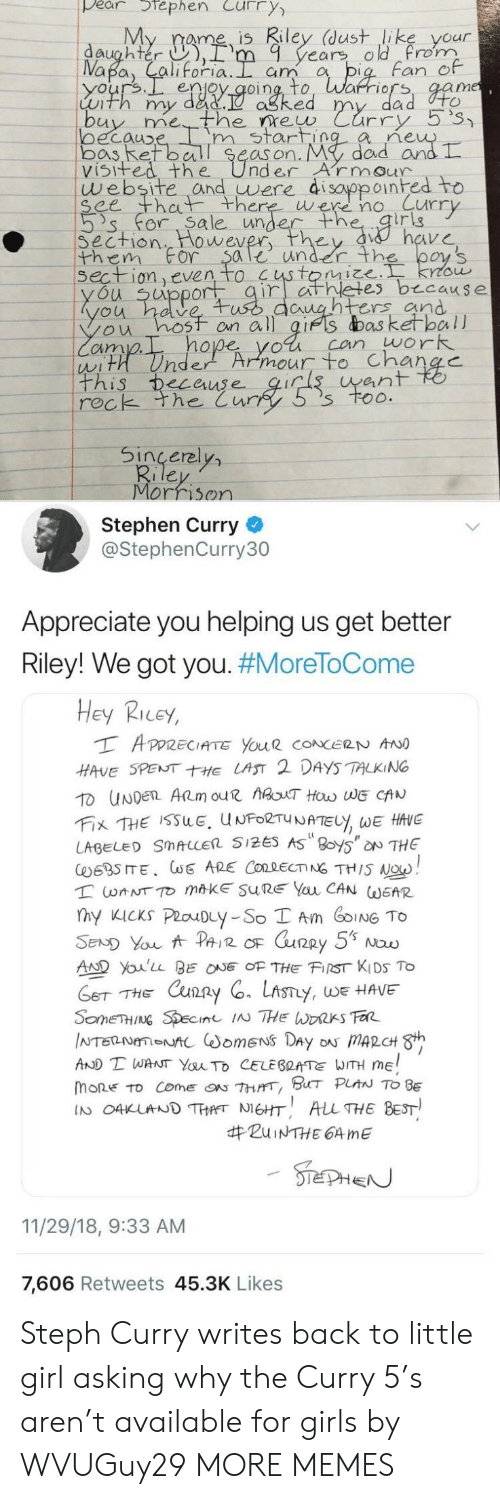 Stephen Curry: pear tephen Curry  My rame is Riley (dust like your  daughter ),rm 9 years old rom  Fan e  enjoy qoing, to, Warriors, aam  Luth my dad.  ne  oecauD  bos Ret ball Se  visifed the UnderArmour  m start  as on. My  dad arn  website and uwere di sayppoinhed to  ee th there were no Curr  's' for. Sa le unde  irig  Section  them For $ale under th  wever  on even to  es b cause  u uppor  untrs and  ou hosf on all gifs das ketball  cim  hope yol can work  ean  rec  k the Cur  Sincerel  Morrison  Stephen Curry  @StephenCurry30  Appreciate you helping us get better  Riley! We got you. #MoreToCome  Hey Ricey,  HAVE SPENTE LAST 2 DAYS TALKING  LABEL SMALLER 5125 AS 8oy5 NTHE  AD Youlu BEOF THE FIST KIDS To  THE Cxun2  y, WE HAVE  AND T WANT YauTo CELEBRATE WITH ME  mone to come『ON 7hrrr, BHT PLAN TO BE  IN O4KUNDTHANEHT ALL THE BEST  #ZuiNTHE 64 me  11/29/18, 9:33 AM  7,606 Retweets 45.3K Likes Steph Curry writes back to little girl asking why the Curry 5's aren't available for girls by WVUGuy29 MORE MEMES