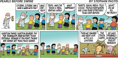 Memes, Social Media, and Taken: PEARLS BEFORE SWINE  BY STEPHAN PASTIS  CITIZENS CITIZENS CAN!)MHOİİ TRUTH. ANDTVE\ WHAT | | TWEETS. SOCIAL MEDIA. TELE-) WHAT  HAVE A WORD WITH YOU? JARE 11 TAKEN A REAL | HAPPENED!! VISION, PEOPLE EVERYWHERE ) DONE  YOU BEATING LATELY  ARE VYING MORE EFFECTIVELY  DO  THAN EVER BEFORE.MR.TRUTH  QUESTION THINGS.QUESTION SOURCES PAY  FOR JOURNALISM.READ HISTORY THINK  CRITICALLY BECAUSE IF YOU DONT, THINGS  ARE GONNA GET MUCH MUCH WORSE  THEN WE YAWNED THE HE WAS  AND BEAT HIM TRUTH PROBABLY  WITH HIS HURTS.A SOGIALIST  FASCIST  TERRORIST  ANTERN  Il