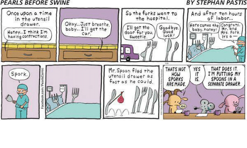 Congrations: PEARLS BEFORE SWINE  BY STEPHAN PASTIS  Once upon a time  in the utens  So the forks went to  And after ten hours  of labor  the hospital.  Okay... Just breathe  drawer  Here comes the Congrats  I'll get the  Goodbye  baby Car  the  get baby, honey.  Honey... I think I'm  door for you  Mrs. Fork  vck  having contractions  t's a  Sweetie  Mr. Spoon fled the  THATS NOT YES  IM PUTTING IT.  drawer as  MY  THAT DOES HOW Spock  SPORKS  IS SPOONS IN A  fast as he could  ARE MADE  SEPARATE DRAWER