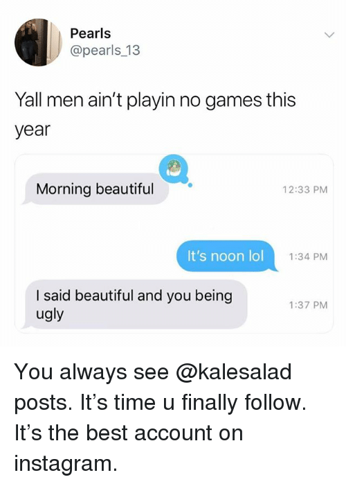 No Games: Pearls  @pearls_13  Yall men ain't playin no games this  year  Morning beautiful  12:33 PM  It's noon lol  1:34 PM  I said beautiful and you beingg  ugly  1:37 PM You always see @kalesalad posts. It's time u finally follow. It's the best account on instagram.