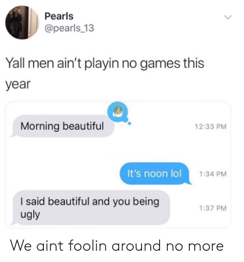 No Games: Pearls  @pearls_13  Yall men ain't playin no games this  year  Morning beautiful  12:33 PM  It's noon lol  1:34 PM  I said beautiful and you being  ugly  1:37 PM We aint foolin around no more