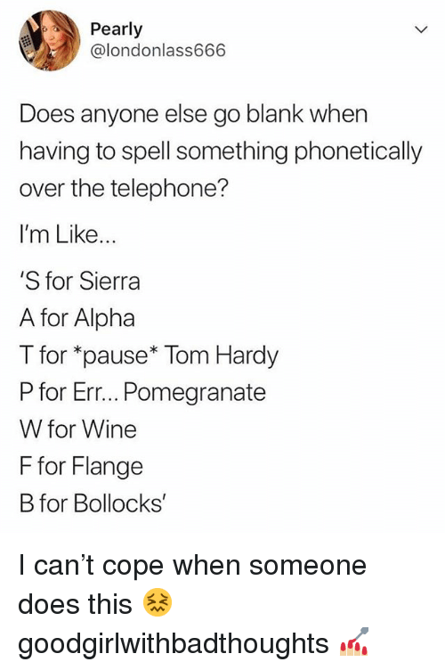 Memes, Tom Hardy, and Wine: Pearly  @londonlass666  Does anyone else go blank when  having to spell something phonetically  over the telephone?  I'm Like...  'S for Sierra  A for Alpha  T for *pause* Tom Hardy  P for Err... Pomegranate  W for Wine  F for Flange  B for Bollocks I can't cope when someone does this 😖 goodgirlwithbadthoughts 💅🏼