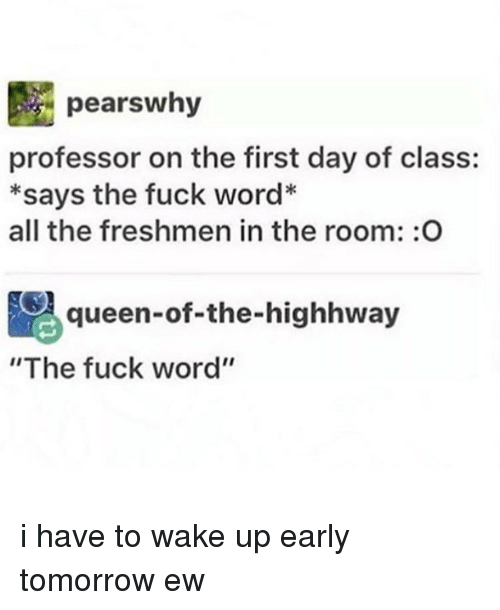 """Memes, 🤖, and Pear: pears why  professor on the first day of class:  *says the fuck word*  all the freshmen in the room: O  Aqueen-of-the-highhway  """"The fuck word'' i have to wake up early tomorrow ew"""