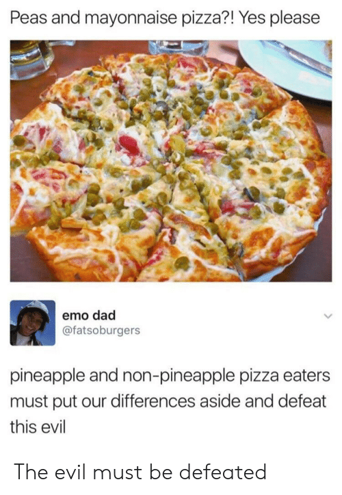 emo dad: Peas and mayonnaise pizza?! Yes please  emo dad  @fatsoburgers  pineapple and non-pineapple pizza eaters  must put our differences aside and defeat  this evil The evil must be defeated